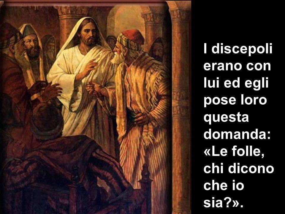 I discepoli erano con lui ed egli pose loro questa domanda: «Le folle, chi dicono che io sia?».