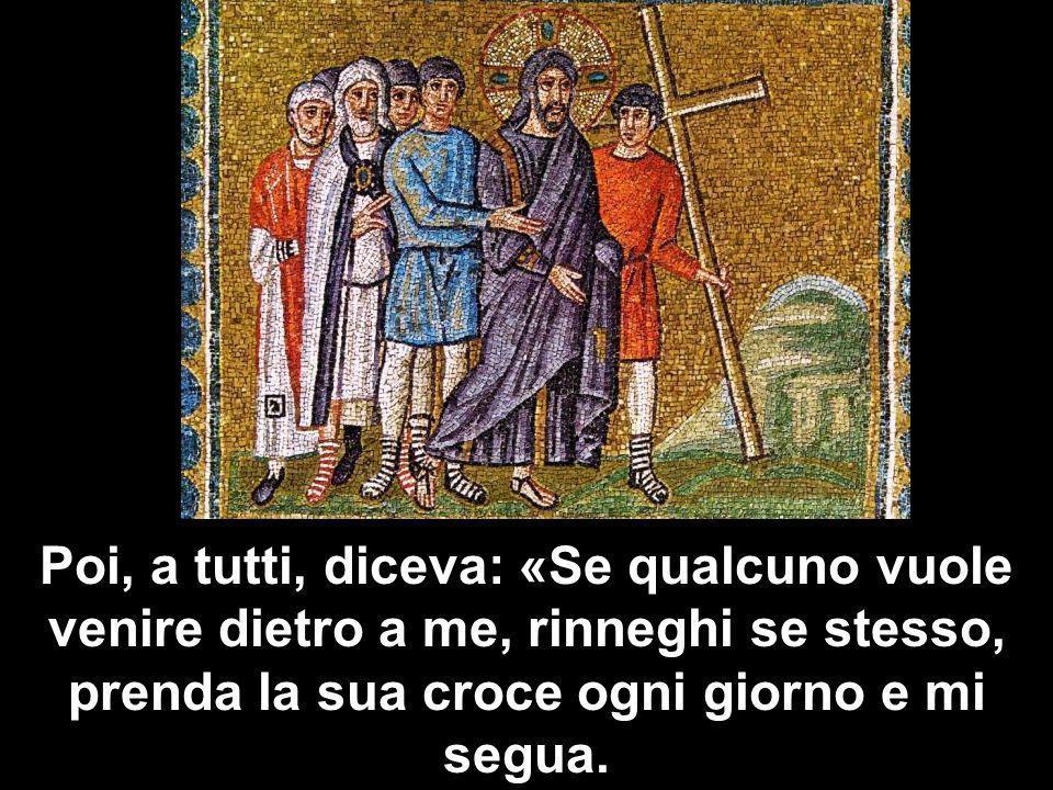 Poi, a tutti, diceva: «Se qualcuno vuole venire dietro a me, rinneghi se stesso, prenda la sua croce ogni giorno e mi segua.