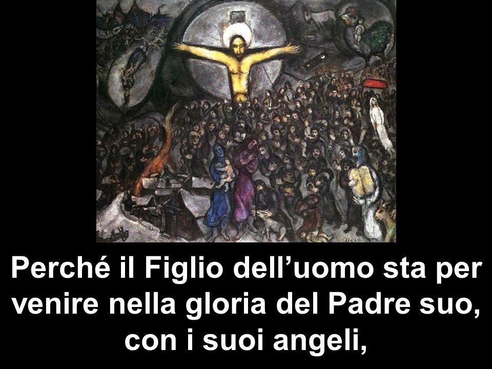 Perché il Figlio delluomo sta per venire nella gloria del Padre suo, con i suoi angeli,