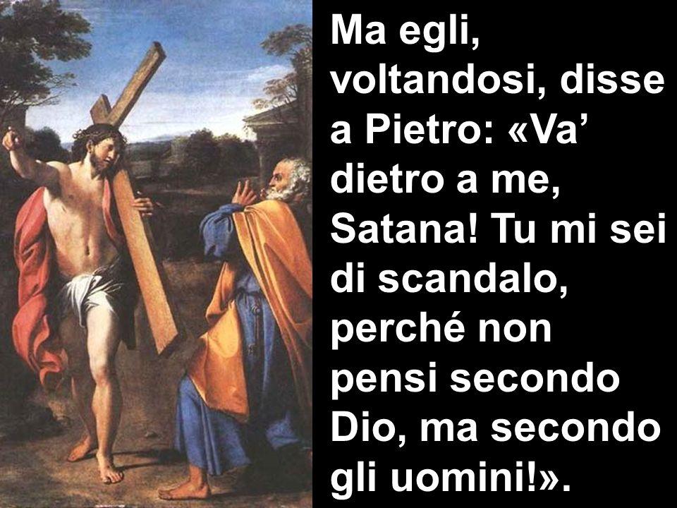 Ma egli, voltandosi, disse a Pietro: «Va dietro a me, Satana! Tu mi sei di scandalo, perché non pensi secondo Dio, ma secondo gli uomini!».