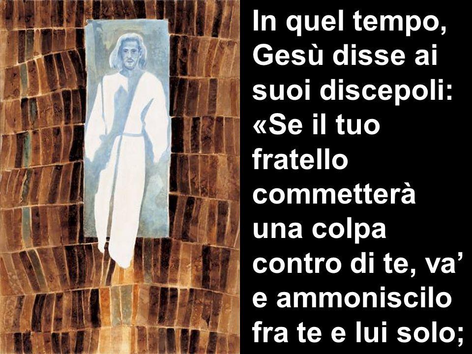 In quel tempo, Gesù disse ai suoi discepoli: «Se il tuo fratello commetterà una colpa contro di te, va e ammoniscilo fra te e lui solo;