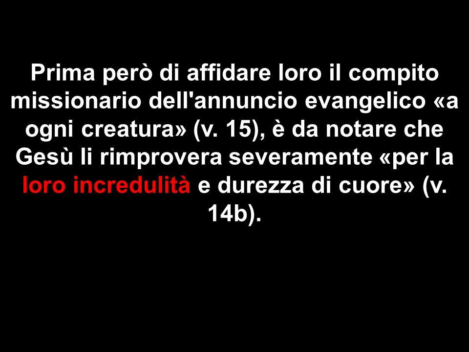 Prima però di affidare loro il compito missionario dell'annuncio evangelico «a ogni creatura» (v. 15), è da notare che Gesù li rimprovera severamente