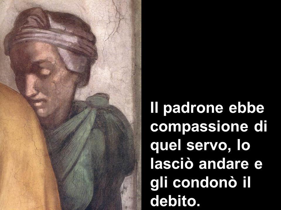 Il padrone ebbe compassione di quel servo, lo lasciò andare e gli condonò il debito.