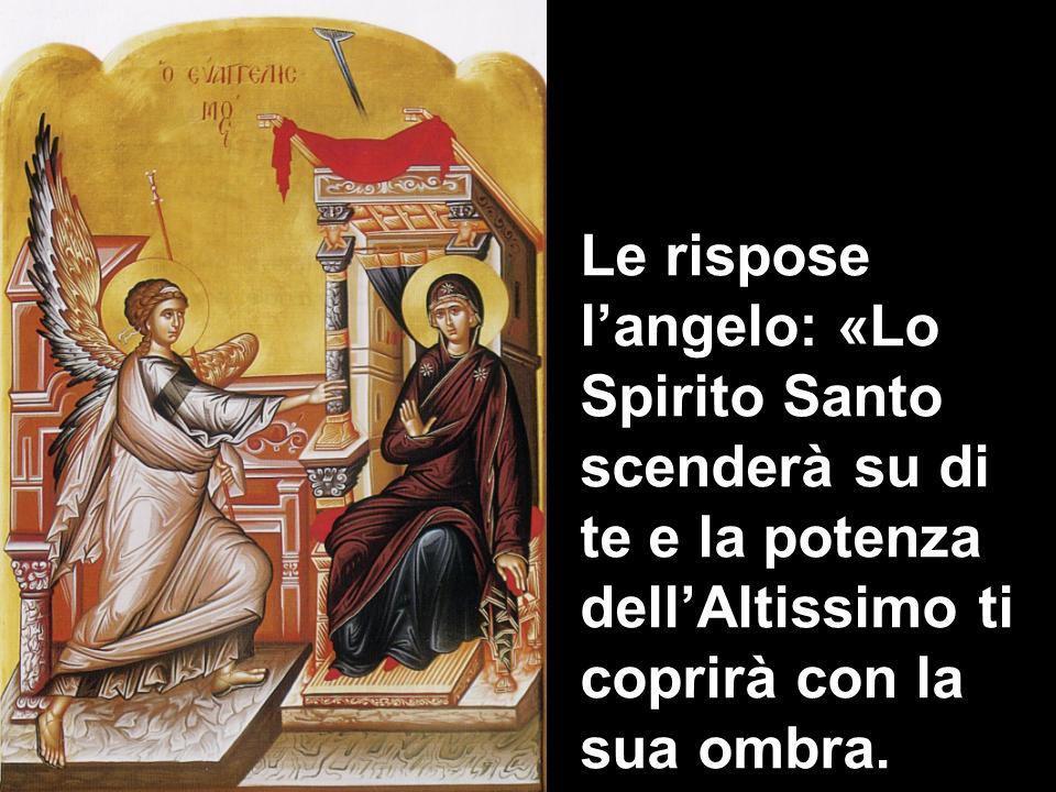 Le rispose langelo: «Lo Spirito Santo scenderà su di te e la potenza dellAltissimo ti coprirà con la sua ombra.