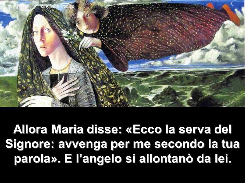 Allora Maria disse: «Ecco la serva del Signore: avvenga per me secondo la tua parola». E langelo si allontanò da lei.