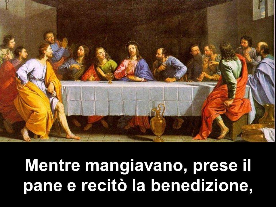 Mentre mangiavano, prese il pane e recitò la benedizione,