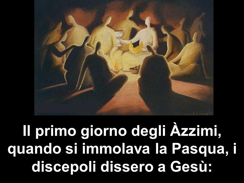 Il primo giorno degli Àzzimi, quando si immolava la Pasqua, i discepoli dissero a Gesù: