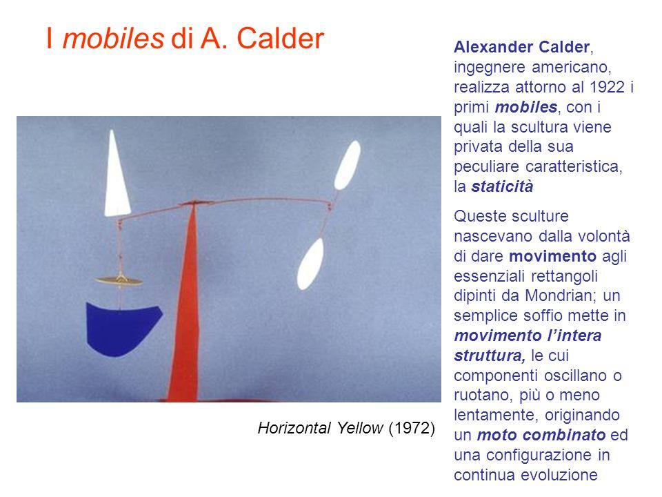 Horizontal Yellow (1972) Alexander Calder, ingegnere americano, realizza attorno al 1922 i primi mobiles, con i quali la scultura viene privata della