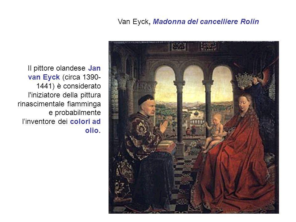 Van Eyck, Madonna del cancelliere Rolin Il pittore olandese Jan van Eyck (circa 1390- 1441) è considerato l iniziatore della pittura rinascimentale fiamminga e probabilmente linventore dei colori ad olio.