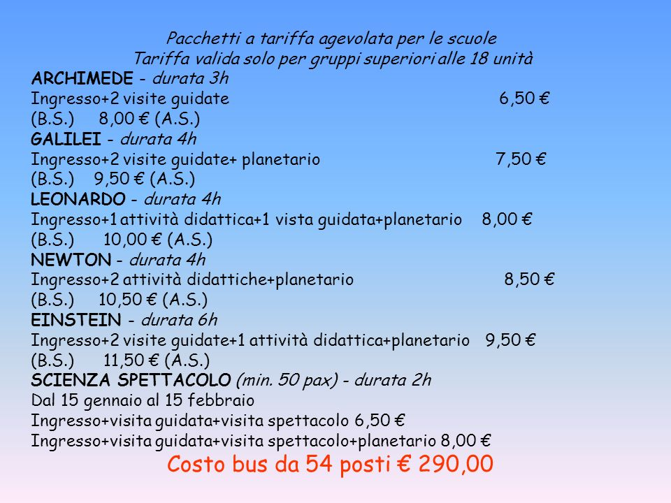 Pacchetti a tariffa agevolata per le scuole Tariffa valida solo per gruppi superiori alle 18 unità ARCHIMEDE - durata 3h Ingresso+2 visite guidate 6,50 (B.S.) 8,00 (A.S.) GALILEI - durata 4h Ingresso+2 visite guidate+ planetario 7,50 (B.S.) 9,50 (A.S.) LEONARDO - durata 4h Ingresso+1 attività didattica+1 vista guidata+planetario 8,00 (B.S.) 10,00 (A.S.) NEWTON - durata 4h Ingresso+2 attività didattiche+planetario 8,50 (B.S.) 10,50 (A.S.) EINSTEIN - durata 6h Ingresso+2 visite guidate+1 attività didattica+planetario 9,50 (B.S.) 11,50 (A.S.) SCIENZA SPETTACOLO (min.