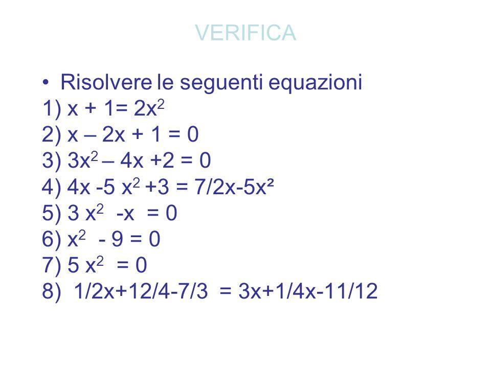 VERIFICA Risolvere le seguenti equazioni 1) x + 1= 2x 2 2) x – 2x + 1 = 0 3) 3x 2 – 4x +2 = 0 4) 4x -5 x 2 +3 = 7/2x-5x² 5) 3 x 2 -x = 0 6) x 2 - 9 =
