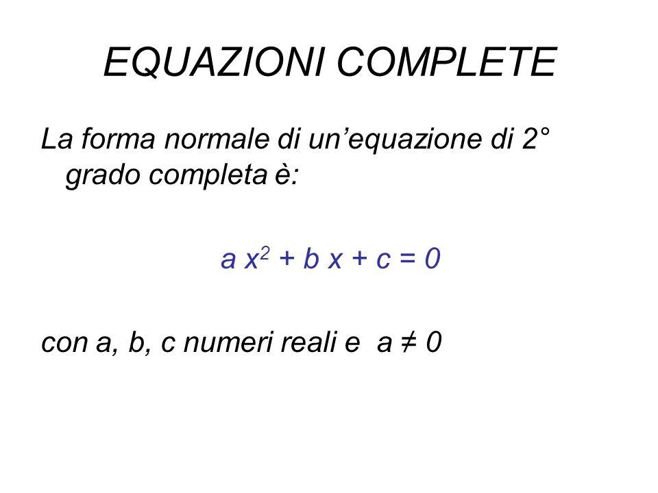 EQUAZIONI COMPLETE La forma normale di unequazione di 2° grado completa è: a x 2 + b x + c = 0 con a, b, c numeri reali e a 0