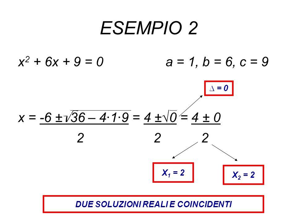 ESEMPIO 2 x 2 + 6x + 9 = 0 a = 1, b = 6, c = 9 x = -6 ± 36 – 4·1·9 = 4 ±0 = 4 ± 0 2 2 2 = 0 X 1 = 2 X 2 = 2 DUE SOLUZIONI REALI E COINCIDENTI