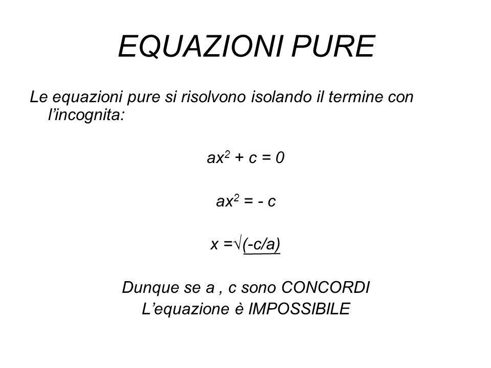 EQUAZIONI PURE Le equazioni pure si risolvono isolando il termine con lincognita: ax 2 + c = 0 ax 2 = - c x =(-c/a) Dunque se a, c sono CONCORDI Lequa