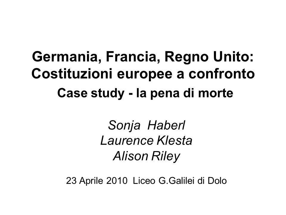 Germania, Francia, Regno Unito: Costituzioni europee a confronto Case study - la pena di morte Sonja Haberl Laurence Klesta Alison Riley 23 Aprile 201
