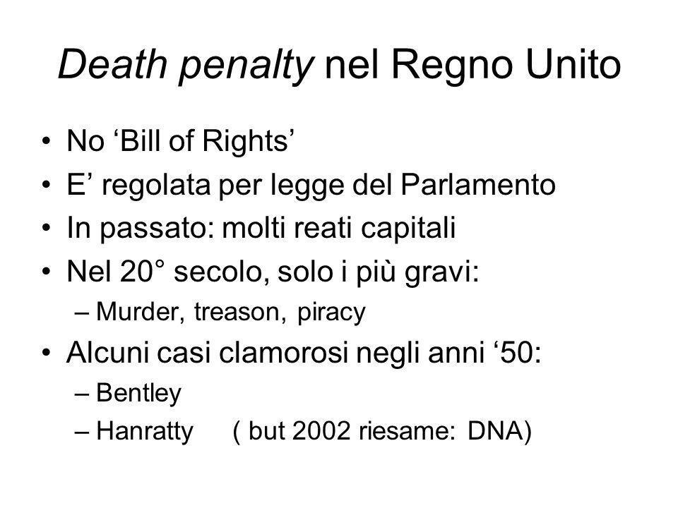 Death penalty nel Regno Unito No Bill of Rights E regolata per legge del Parlamento In passato: molti reati capitali Nel 20° secolo, solo i più gravi: