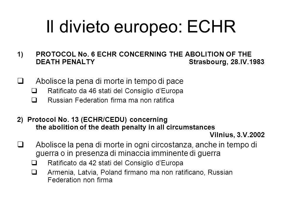 Il divieto europeo: ECHR 1)PROTOCOL No. 6 ECHR CONCERNING THE ABOLITION OF THE DEATH PENALTY Strasbourg, 28.IV.1983 Abolisce la pena di morte in tempo