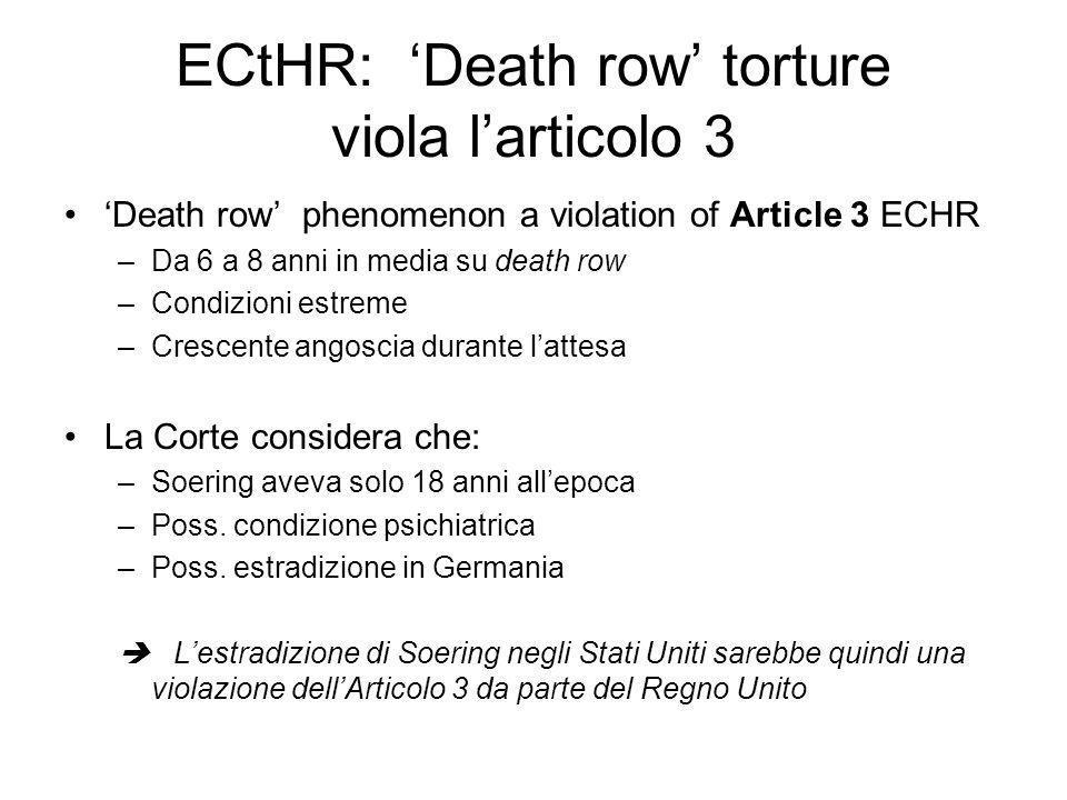 ECtHR: Death row torture viola larticolo 3 Death row phenomenon a violation of Article 3 ECHR –Da 6 a 8 anni in media su death row –Condizioni estreme