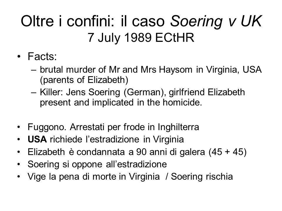 Oltre i confini: il caso Soering v UK 7 July 1989 ECtHR Facts: –brutal murder of Mr and Mrs Haysom in Virginia, USA (parents of Elizabeth) –Killer: Je