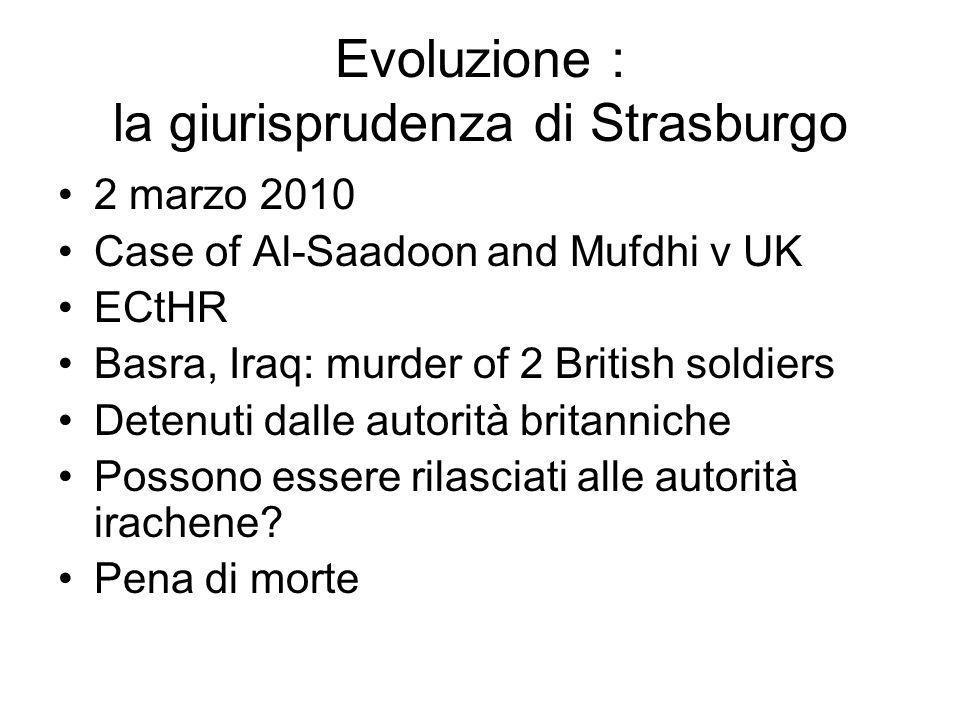 Evoluzione : la giurisprudenza di Strasburgo 2 marzo 2010 Case of Al-Saadoon and Mufdhi v UK ECtHR Basra, Iraq: murder of 2 British soldiers Detenuti