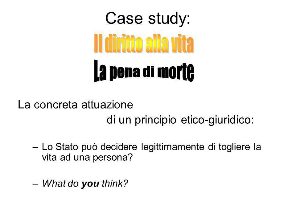 Case study: La concreta attuazione di un principio etico-giuridico: –Lo Stato può decidere legittimamente di togliere la vita ad una persona? –What do