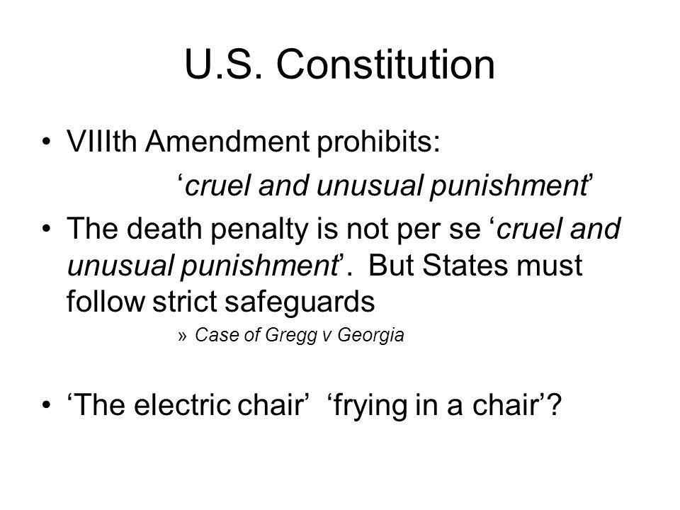 U.S. Constitution VIIIth Amendment prohibits: cruel and unusual punishment The death penalty is not per se cruel and unusual punishment. But States mu