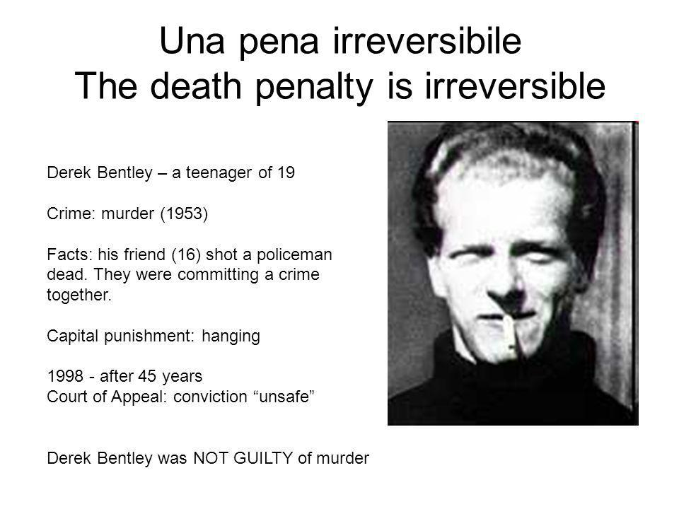 Una pena irreversibile The death penalty is irreversible Derek Bentley – a teenager of 19 Crime: murder (1953) Facts: his friend (16) shot a policeman
