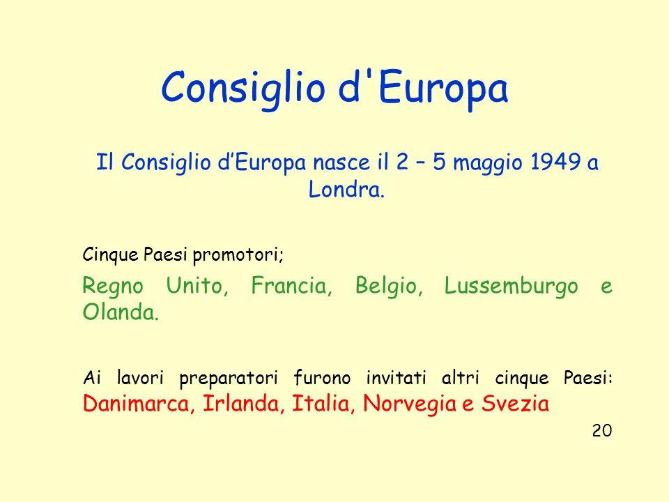 Consiglio d'Europa Il Consiglio dEuropa nasce il 2 – 5 maggio 1949 a Londra. Cinque Paesi promotori; Regno Unito, Francia, Belgio, Lussemburgo e Oland