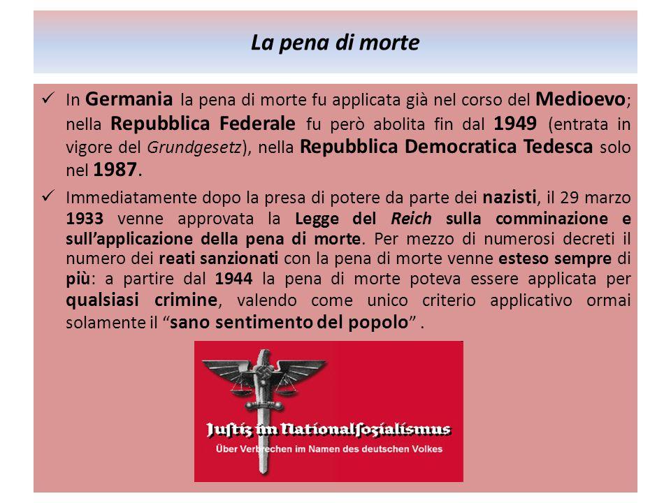 La pena di morte In Germania la pena di morte fu applicata già nel corso del Medioevo ; nella Repubblica Federale fu però abolita fin dal 1949 (entrata in vigore del Grundgesetz), nella Repubblica Democratica Tedesca solo nel 1987.