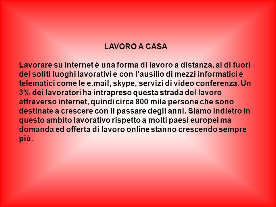 LAVORO A CASA Lavorare su internet è una forma di lavoro a distanza, al di fuori dei soliti luoghi lavorativi e con lausilio di mezzi informatici e telematici come le e.mail, skype, servizi di video conferenza.