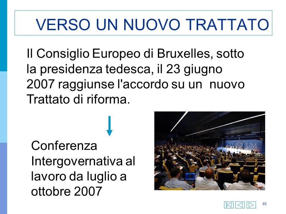 40 VERSO UN NUOVO TRATTATO Il Consiglio Europeo di Bruxelles, sotto la presidenza tedesca, il 23 giugno 2007 raggiunse l accordo su un nuovo Trattato di riforma.