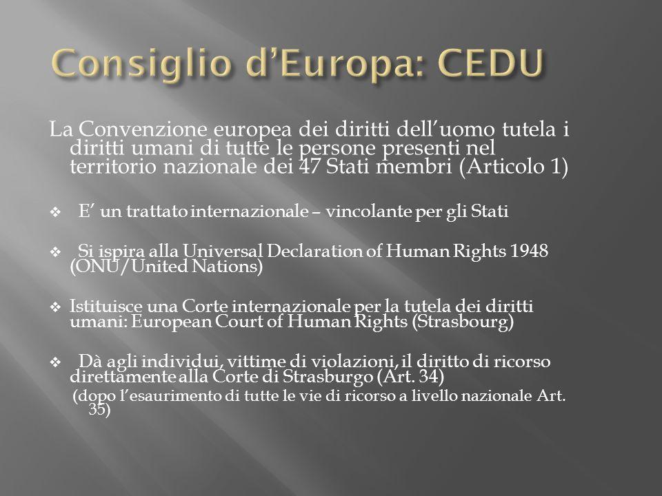 La Convenzione europea dei diritti delluomo tutela i diritti umani di tutte le persone presenti nel territorio nazionale dei 47 Stati membri (Articolo 1) E un trattato internazionale – vincolante per gli Stati Si ispira alla Universal Declaration of Human Rights 1948 (ONU/United Nations) Istituisce una Corte internazionale per la tutela dei diritti umani: European Court of Human Rights (Strasbourg) Dà agli individui, vittime di violazioni, il diritto di ricorso direttamente alla Corte di Strasburgo (Art.