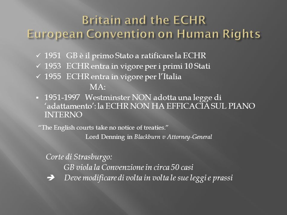 1951 GB è il primo Stato a ratificare la ECHR 1953 ECHR entra in vigore per i primi 10 Stati 1955 ECHR entra in vigore per lItalia MA: 1951-1997 Westminster NON adotta una legge di adattamento: la ECHR NON HA EFFICACIA SUL PIANO INTERNO The English courts take no notice of treaties.