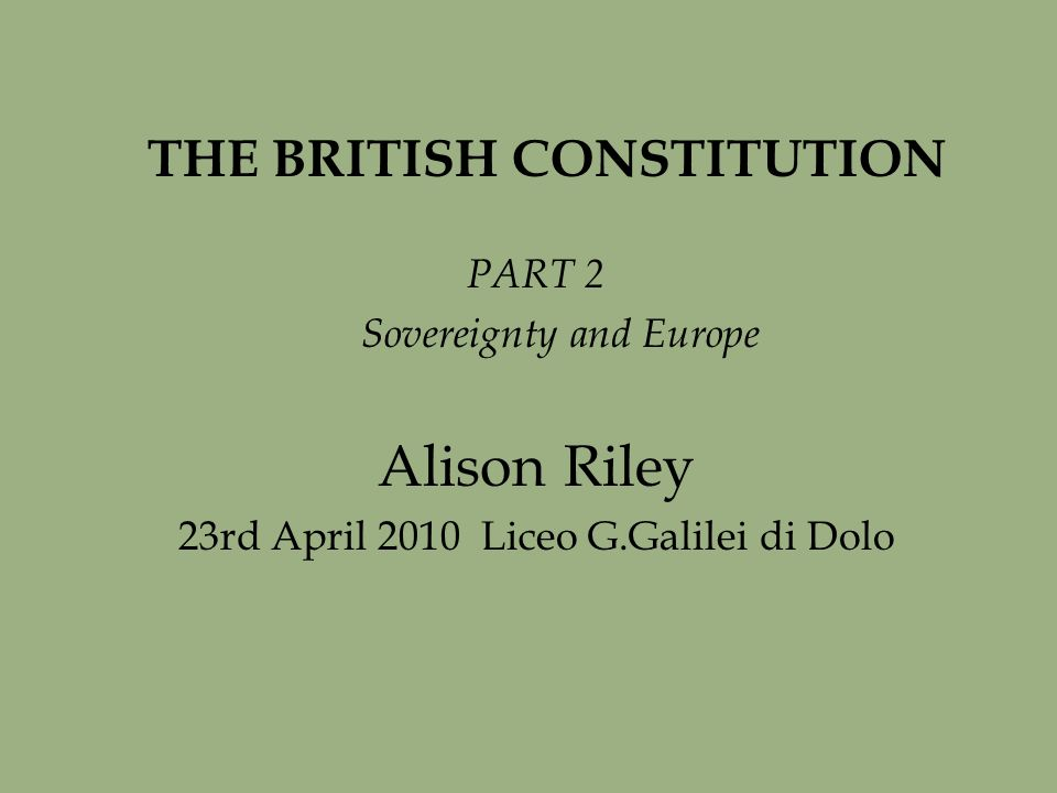 THE BRITISH CONSTITUTION PART 2 Sovereignty and Europe Alison Riley 23rd April 2010 Liceo G.Galilei di Dolo