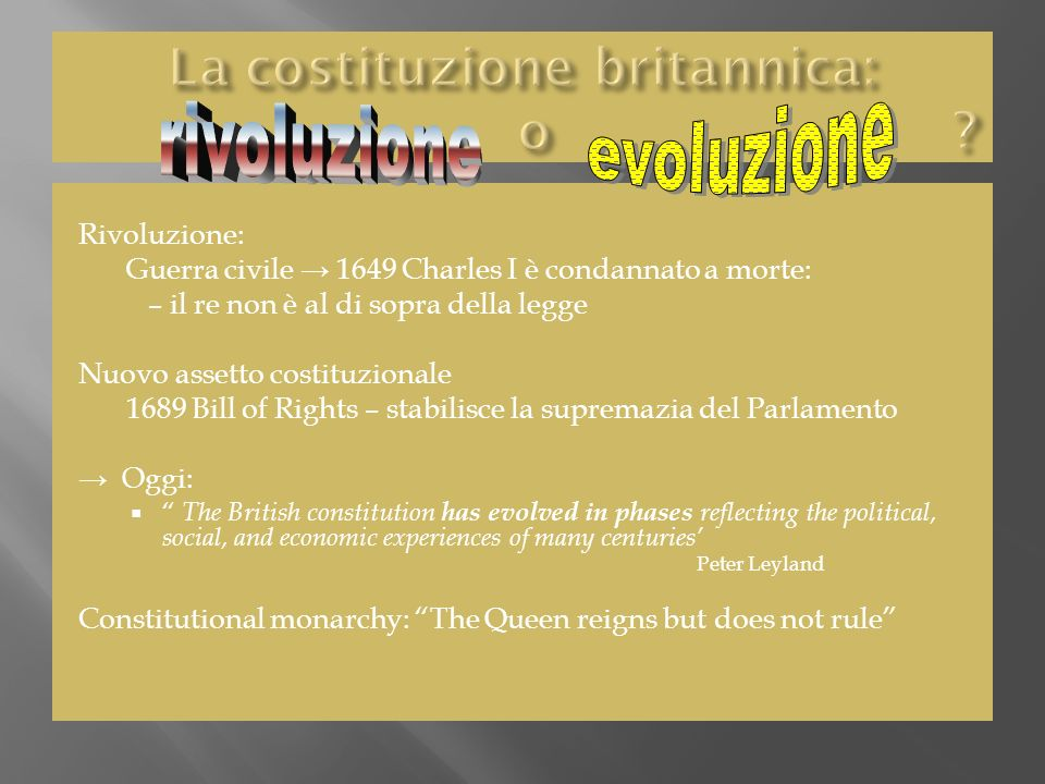 Rivoluzione: Guerra civile 1649 Charles I è condannato a morte: – il re non è al di sopra della legge Nuovo assetto costituzionale 1689 Bill of Rights – stabilisce la supremazia del Parlamento Oggi: The British constitution has evolved in phases reflecting the political, social, and economic experiences of many centuries Peter Leyland Constitutional monarchy: The Queen reigns but does not rule