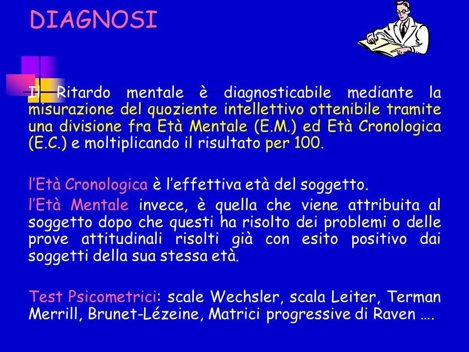 DIAGNOSI Il Ritardo mentale è diagnosticabile mediante la misurazione del quoziente intellettivo ottenibile tramite una divisione fra Età Mentale (E.M