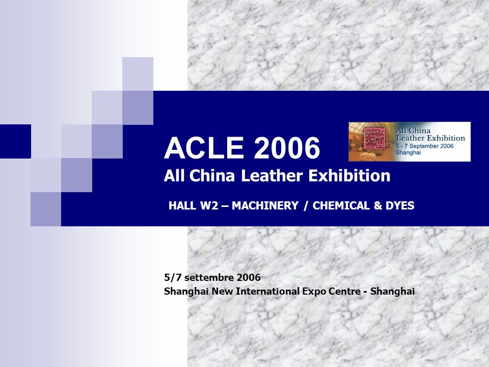 ACLE 2006 All China Leather Exhibition 5/7 settembre 2006 Shanghai New International Expo Centre - Shanghai HALL W2 – MACHINERY / CHEMICAL & DYES
