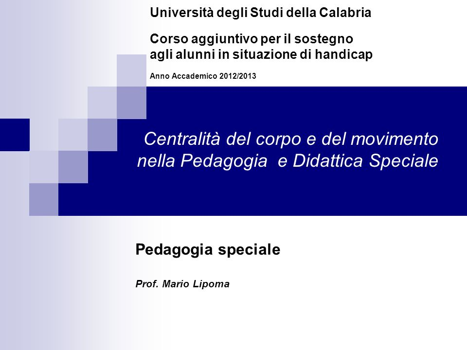 Centralità del corpo e del movimento nella Pedagogia e Didattica Speciale Università degli Studi della Calabria Corso aggiuntivo per il sostegno agli