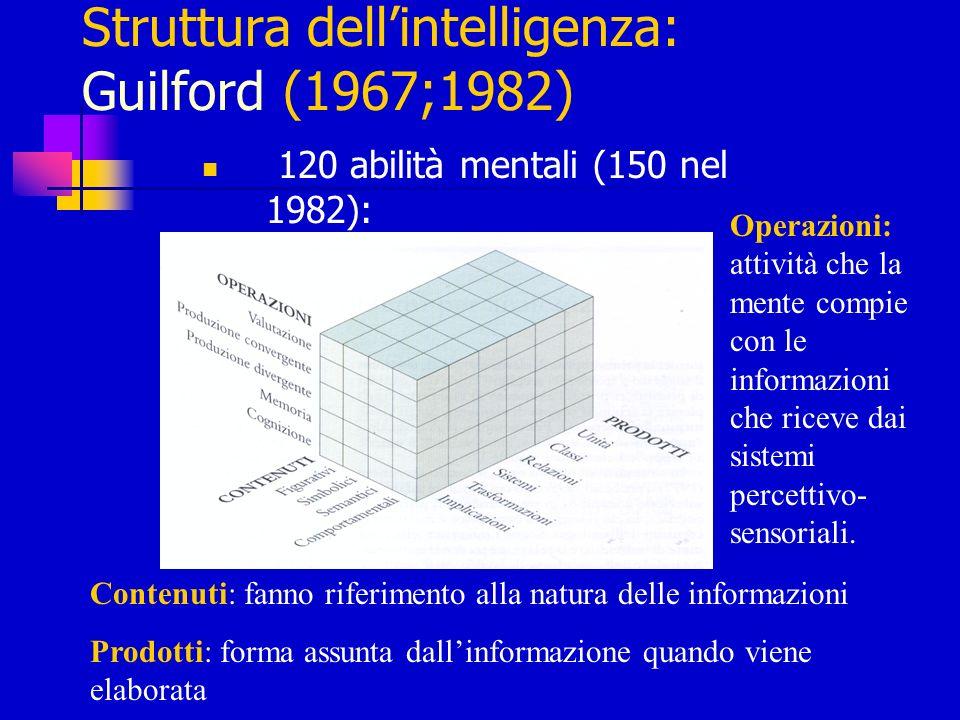 Struttura dellintelligenza: Guilford (1967;1982) 120 abilità mentali (150 nel 1982): Operazioni: attività che la mente compie con le informazioni che