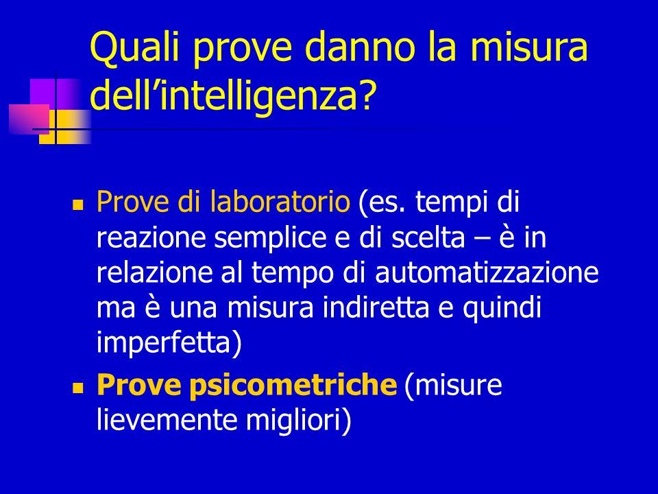 Quali prove danno la misura dellintelligenza? Prove di laboratorio (es. tempi di reazione semplice e di scelta – è in relazione al tempo di automatizz