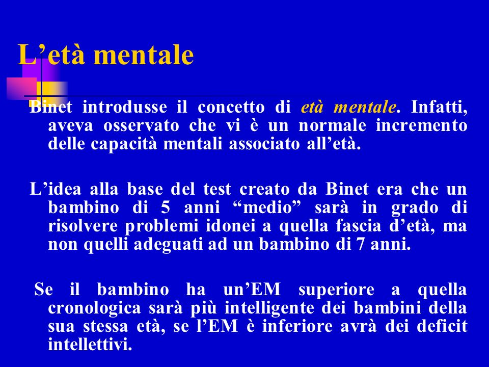 Letà mentale Binet introdusse il concetto di età mentale. Infatti, aveva osservato che vi è un normale incremento delle capacità mentali associato all