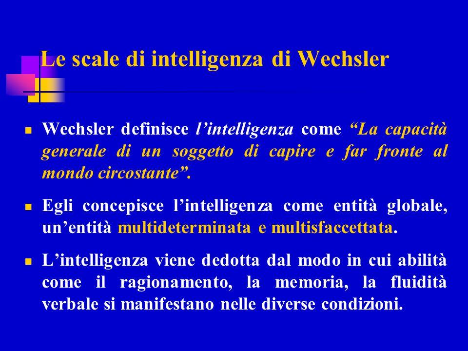 Le scale di intelligenza di Wechsler Wechsler definisce lintelligenza come La capacità generale di un soggetto di capire e far fronte al mondo circost