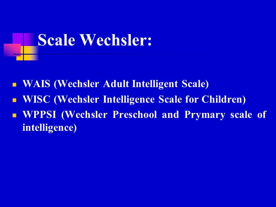 Scale Wechsler: WAIS (Wechsler Adult Intelligent Scale) WISC (Wechsler Intelligence Scale for Children) WPPSI (Wechsler Preschool and Prymary scale of