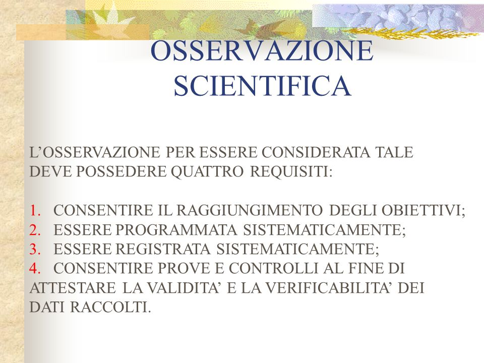 OSSERVAZIONE SCIENTIFICA LOSSERVAZIONE PER ESSERE CONSIDERATA TALE DEVE POSSEDERE QUATTRO REQUISITI: 1.CONSENTIRE IL RAGGIUNGIMENTO DEGLI OBIETTIVI; 2.ESSERE PROGRAMMATA SISTEMATICAMENTE; 3.ESSERE REGISTRATA SISTEMATICAMENTE; 4.CONSENTIRE PROVE E CONTROLLI AL FINE DI ATTESTARE LA VALIDITA E LA VERIFICABILITA DEI DATI RACCOLTI.
