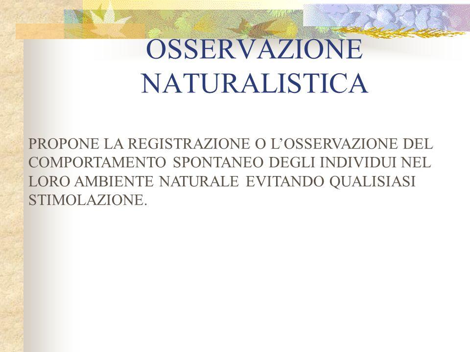 OSSERVAZIONE NATURALISTICA PROPONE LA REGISTRAZIONE O LOSSERVAZIONE DEL COMPORTAMENTO SPONTANEO DEGLI INDIVIDUI NEL LORO AMBIENTE NATURALE EVITANDO QUALISIASI STIMOLAZIONE.
