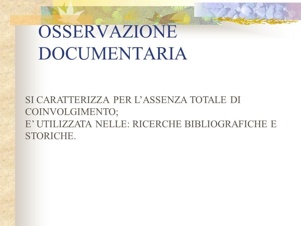 OSSERVAZIONE DOCUMENTARIA SI CARATTERIZZA PER LASSENZA TOTALE DI COINVOLGIMENTO; E UTILIZZATA NELLE: RICERCHE BIBLIOGRAFICHE E STORICHE.