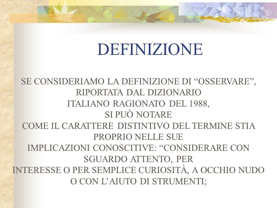 DEFINIZIONE SE CONSIDERIAMO LA DEFINIZIONE DI OSSERVARE, RIPORTATA DAL DIZIONARIO ITALIANO RAGIONATO DEL 1988, SI PUÒ NOTARE COME IL CARATTERE DISTINTIVO DEL TERMINE STIA PROPRIO NELLE SUE IMPLICAZIONI CONOSCITIVE: CONSIDERARE CON SGUARDO ATTENTO, PER INTERESSE O PER SEMPLICE CURIOSITÀ, A OCCHIO NUDO O CON LAIUTO DI STRUMENTI;