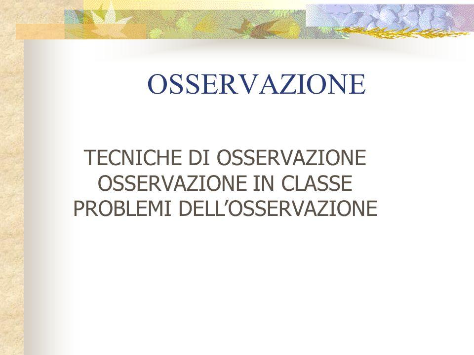 OSSERVAZIONE TECNICHE DI OSSERVAZIONE OSSERVAZIONE IN CLASSE PROBLEMI DELLOSSERVAZIONE