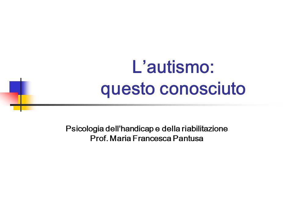 Psicologia dellhandicap e della riabilitazione Prof. Maria Francesca Pantusa Lautismo: questo conosciuto