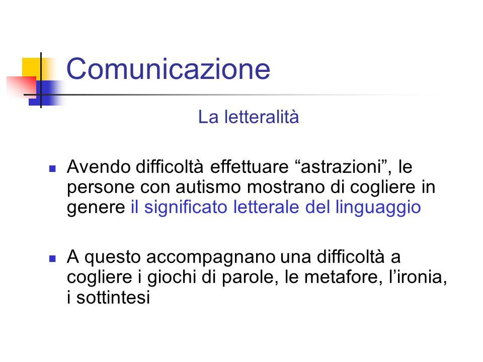 Comunicazione La letteralità Avendo difficoltà effettuare astrazioni, le persone con autismo mostrano di cogliere in genere il significato letterale d